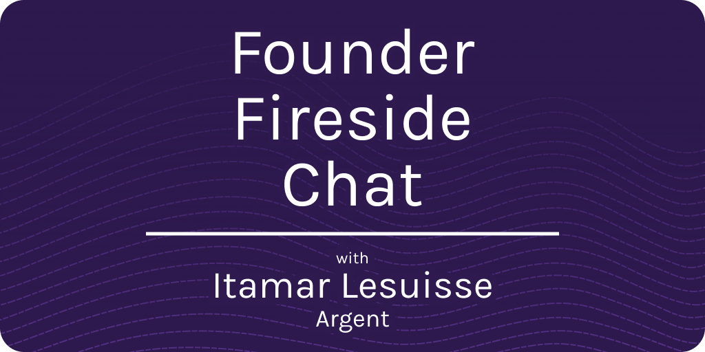 Founder Fireside Chat with Itamar Lesuisse of Argent